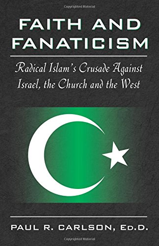 Faith and Fanaticism: Radical Islam's Crusade Against Israel, the Church and the West: Carlson...