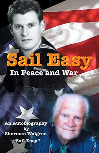 Sail Easy in Peace and War: An Autobiography: Sherman Elias Walgren
