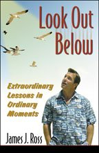 Look Out Below: Extraordinary Lessons in Ordinary: James J. Ross