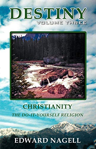 Destiny: Volume Three: Christianity, the Do-It-Yourself Religion: Edward Nagell