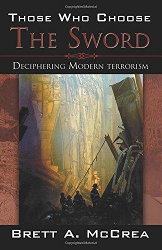 Those Who Choose the Sword: Deciphering Modern Terrorism: McCrea, Brett A.