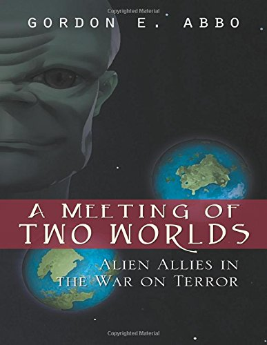 A Meeting of Two Worlds: Alien Allies in the War on Terror: Gordon E. Abbo