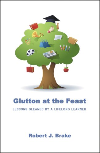 Glutton at the Feast: Lessons Gleaned by a Lifelong Learner: Robert J. Brake