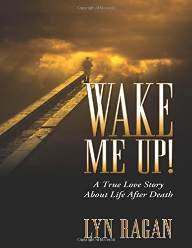 Wake Me Up! A True Love Story About Life After Death: Lyn Ragan