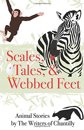 Scales, Tales & Webbed Feet: Animal Stories by The Writers of Chantilly: The Writers of ...
