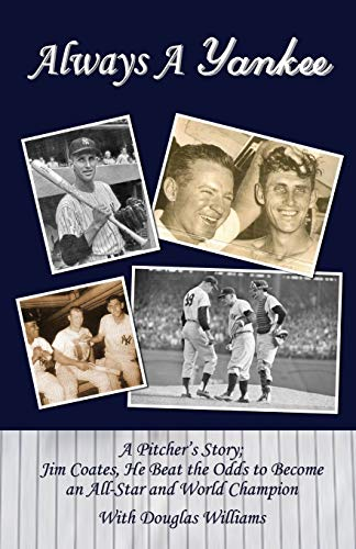 Always a Yankee A Pitcher's Story; Jim Coates, He Beat the Odds to Become an All-Star and World C...
