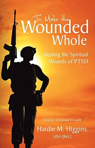 To Make the Wounded Whole: Healing the Spiritual Wounds of Ptsd: Hardie M. Higgins