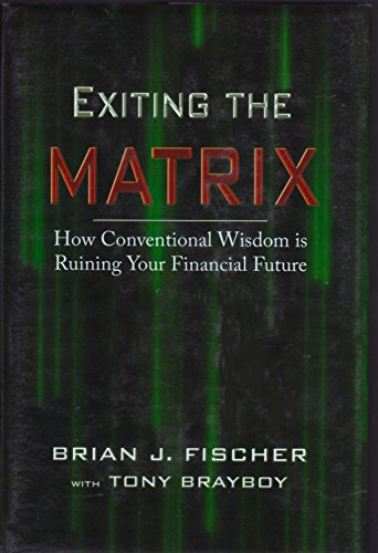 Exiting the Matrix: How Conventional Wisdom Is Ruining Your Financial Future: Fisher, Brian J.; ...