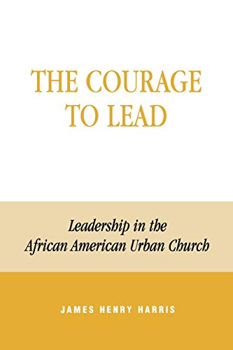 Courage to Lead: Leadership in the African American Urban Church: James Henry Harris