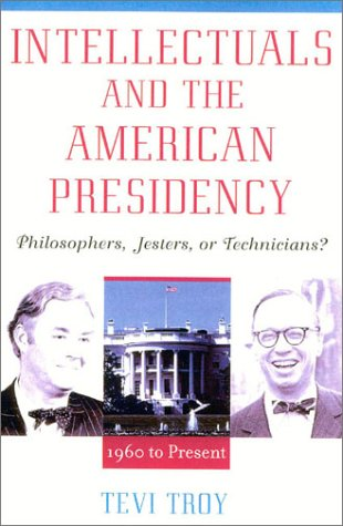 Intellectuals and the American Presidency : Philosophers, Jesters, or Technicians?: Troy, Tevi