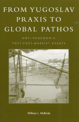 9780742512252: From Yugoslav Praxis to Global Pathos: Anti-Hegemonic Post-post-Marxist Essays (New Critical Theory)