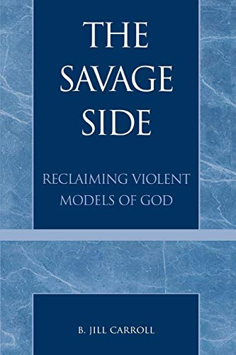 The Savage Side: Reclaiming Violent Models Of God: Carroll, B. Jill