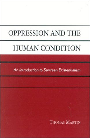 Oppression and the Human Condition: An Introduction to Sartrean Existentialism (9780742513242) by Martin, Thomas