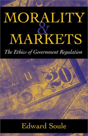 Morality & Markets: The Ethics of Government Regulation: Soule, Edward