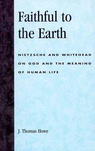 Faithful to the earth : Nietzsche and Whitehead on god and the meaning of human life.: Howe, J. ...