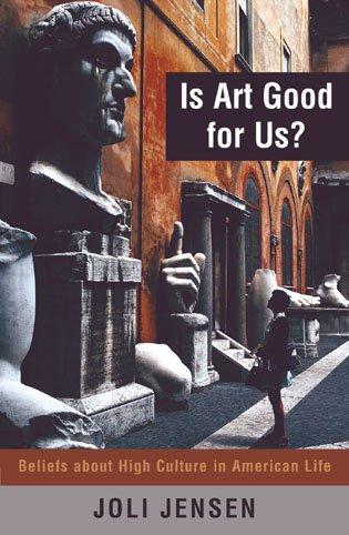 Is Art Good for Us? : Beliefs about High Culture in American Life: Joli Jensen