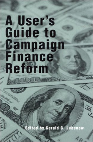 A User's Guide to Campaign Finance Reform: Editor-Gerald C. Lubenow;