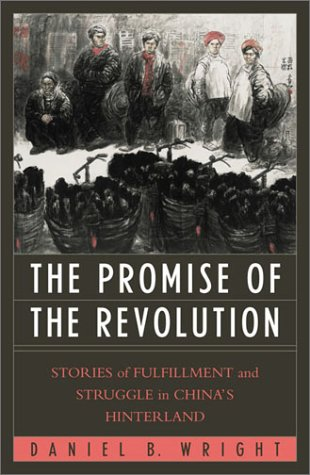 The Promise of Revolution. Stories of Fulfillment and Struggle in China's Hinterland.: Wright,...