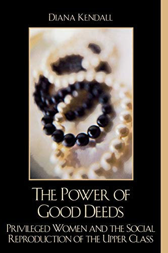 9780742519763: The Power of Good Deeds: Privileged Women and the Social Reproduction of the Upper Class