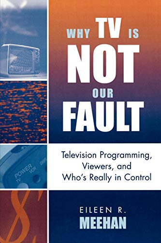 9780742524866: Why TV Is Not Our Fault: Television Programming, Viewers, and Who's Really in Control (Critical Media Studies: Institutions, Politics, and Culture)