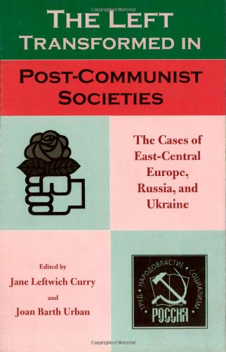 The Left Transformed in Post-Communist Societies: The: Editor-Jane Leftwich Curry;