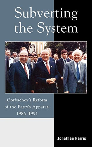 Subverting the System: Gorbachev's Reform of the Party's Apparat, 1986-1991 (074252678X) by Harris, Jonathan