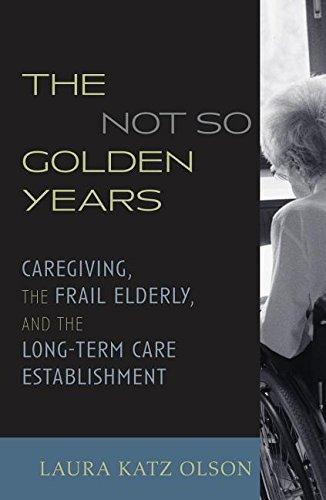 The Not-So-Golden Years: Caregiving, the Frail Elderly,: Olson, Laura Katz
