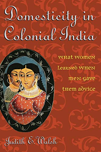Domesticity in Colonial India: What Women Learned: Walsh, Judith E.