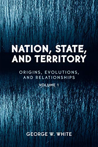 Nation, State, and Territory: Volume 1: Origins, Evolutions, and Relationships: George W. White