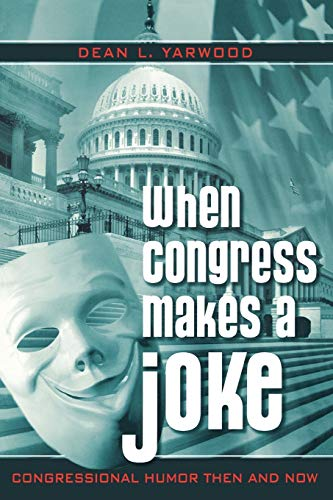 When Congress Makes a Joke: Congressional Humor Then and Now: Yarwood, Dean L.
