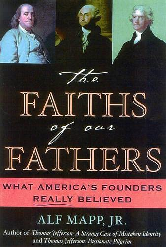The Faiths of Our Fathers: What America's Founders Really Believed: Mapp, Alf J., Jr.