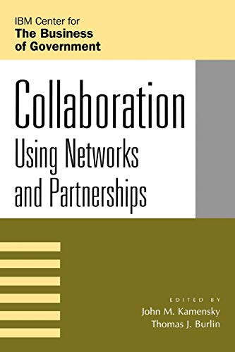 Collaboration: Using Networks and Partnerships (IBM Center: Editor-John M. Kamensky;