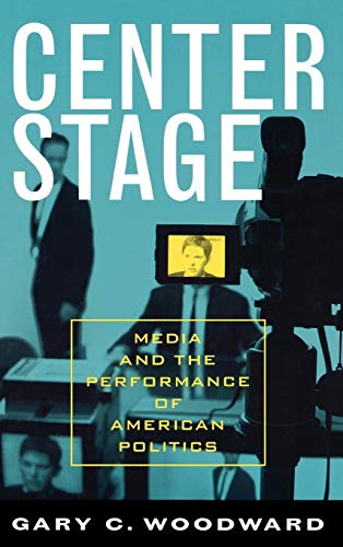 9780742535640: Center Stage: Media and the Performance of American Politics (Communication, Media, and Politics)