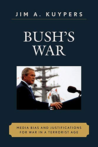 Bush's War: Media Bias and Justifications for War in a Terrorist Age (Communication, Media, ...