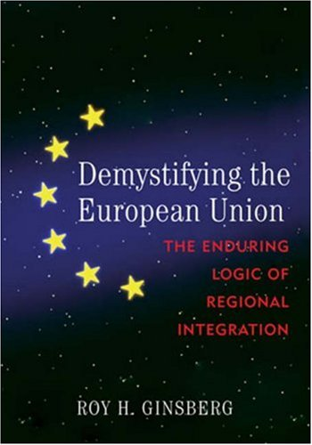 Demystifying the European Union: The Enduring Logic of Regional Integration: Roy H. Ginsberg