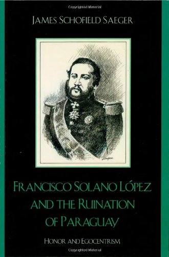 9780742537545: Francisco Solano Lopez and the Ruination of Paraguay: Honor and Egocentrism (Latin American Silhouettes)