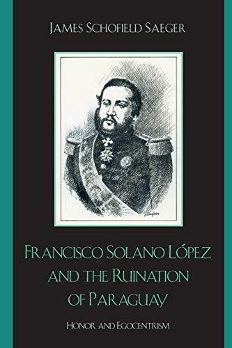 9780742537552: Francisco Solano López and the Ruination of Paraguay: Honor and Egocentrism (Latin American Silhouettes)