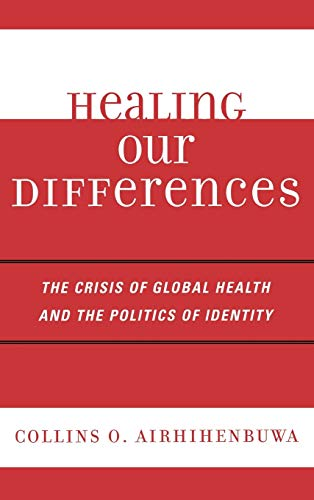 Healing Our Differences The Crisis of Global Health and the Politics of Identity: Collins O. ...