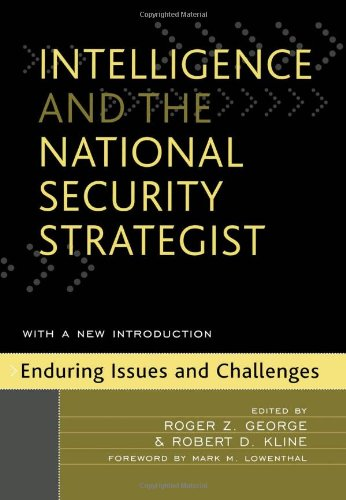 Intelligence and the National Security Strategist: Enduring: Editor-Roger Z. George;