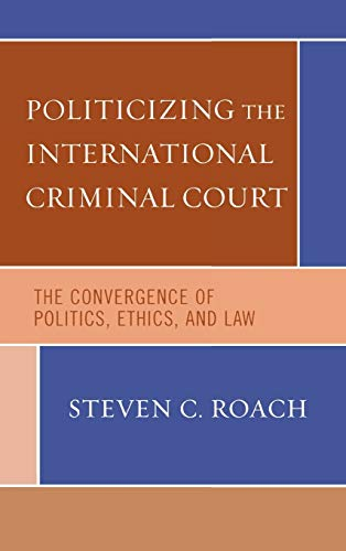 9780742541030: Politicizing the International Criminal Court: The Convergence of Politics, Ethics, and Law: The Politics of Criminalizing Violence