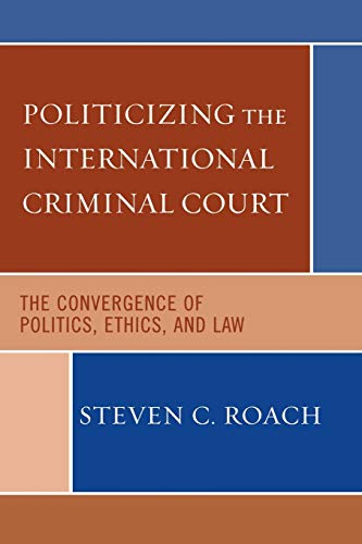 9780742541047: Politicizing the International Criminal Court: The Convergence of Politics, Ethics, and Law: The Politics of Criminalizing Violence