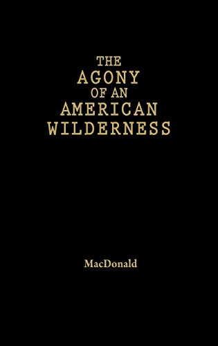 9780742541573: The Agony of an American Wilderness: Loggers, Environmentalists, and the Struggle for Control of a Forgotten Forest