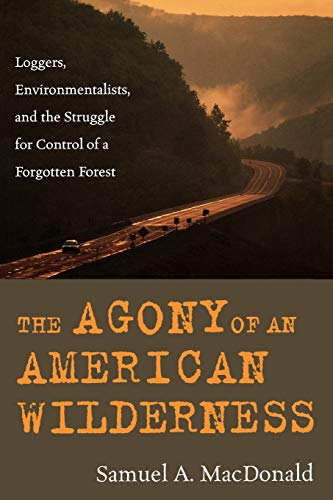 9780742541580: The Agony of an American Wilderness: Loggers, Environmentalists, and the Struggle for Control of a Forgotten Forest