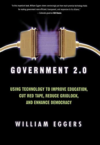 Government 2.0: Using Technology to Improve Education, Cut Red Tape, Reduce Gridlock, and Enhance...