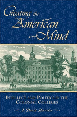 9780742548398: Creating the American Mind: Intellect and Politics in the Colonial Colleges (American Intellectual Culture)