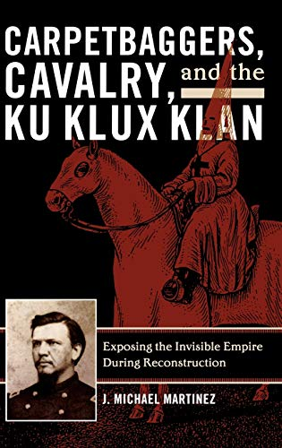 9780742550773: Carpetbaggers, Cavalry, and the Ku Klux Klan: Exposing the Invisible Empire During Reconstruction (The American Crisis Series: Books on the Civil War Era)