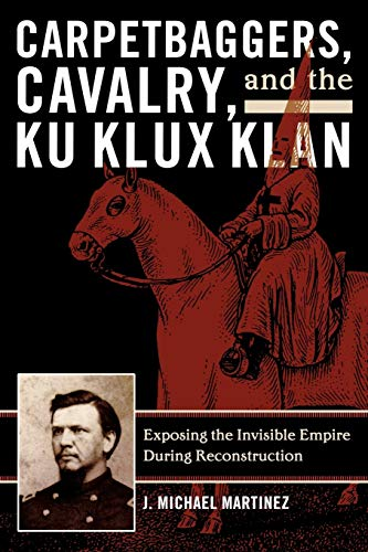9780742550780: Carpetbaggers, Cavalry, and the Ku Klux Klan: Exposing the Invisible Empire During Reconstruction (The American Crisis Series: Books on the Civil War Era)
