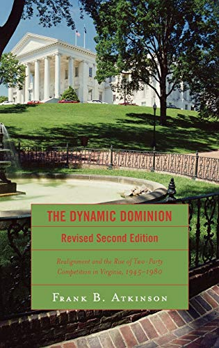 The Dynamic Dominion: Realignment and the Rise of Two-Party Competition in Virginia, 1945-1980: ...