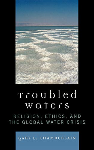Troubled Waters: Religion, Ethics, and the Global Water Crisis: Gary Chamberlain