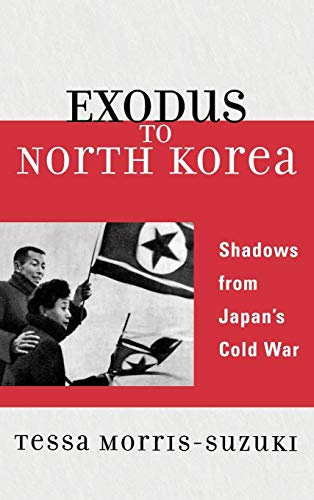 Exodus to North Korea: Shadows from Japan's Cold War (Asian Voices) (0742554414) by Tessa Morris-Suzuki Australian National University
